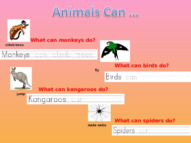 climb trees What can monkeys do?  fly What can birds do?  jump What can kangaroos do?  make webs What can spiders do?