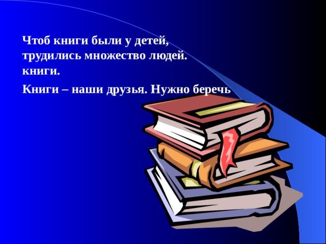 Чтоб книги были у детей, трудились множество людей. книги.  Книги – наши друзья. Нужно беречь