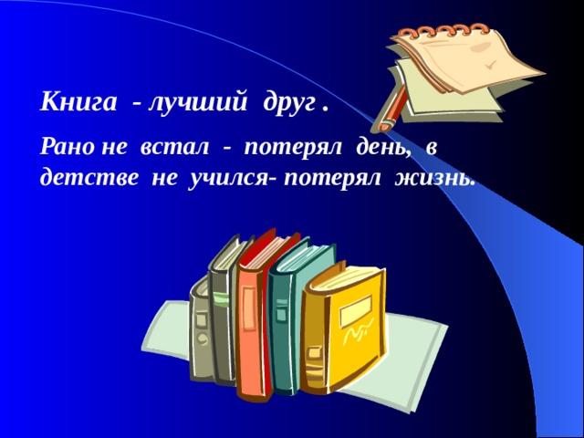 Книга - лучший друг . Рано не встал - потерял день, в детстве не учился- потерял жизнь.