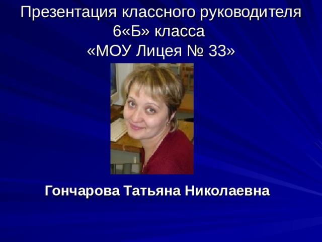 Презентация классного руководителя 6«Б» класса  «МОУ Лицея № 33» Гончарова Татьяна Николаевна