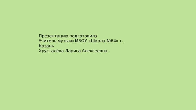 Презентацию подготовила  Учитель музыки МБОУ «Школа №64» г. Казань  Хрусталёва Лариса Алексеевна.