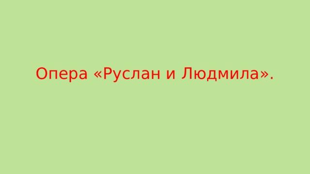 Опера «Руслан и Людмила».