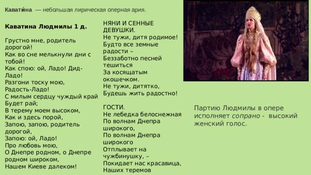 Кавати́на  — небольшая лирическая оперная ария. Партию Людмилы в опере исполняет сопрано - высокий женский голос. НЯНИ И СЕННЫЕ ДЕВУШКИ.  Не тужи, дитя родимое!  Будто все земные радости –  Беззаботно песней тешиться  За косящатым окошечком.  Не тужи, дитятко,  Будешь жить радостно!   ГОСТИ.  Не лебедка белоснежная  По волнам Днепра широкого,  По волнам Днепра широкого  Отплывает на чужбинушку, –  Покидает нас красавица,  Наших теремов сокровище,  Гордость Киева родимого,  Гордость Киева родимого.   ОБЩИЙ ХОР.  Ой, Дидо-Ладо! Дидо-Ладо, Лель!  Ой, Дидо-Ладо, Лель! Каватина Людмилы 1 д. Грустно мне, родитель дорогой!  Как во сне мелькнули дни с тобой!  Как спою: ой, Ладо! Дид-Ладо!  Разгони тоску мою,  Радость-Ладо!  С милым сердцу чуждый край  Будет рай;  В терему моем высоком,  Как и здесь порой,  Запою, запою, родитель дорогой,  Запою: ой, Ладо!  Про любовь мою,  О Днепре родном, о Днепре родном широком,  Нашем Киеве далеком!