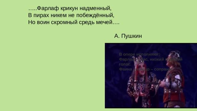В опере исполняют: Фарлаф - бас, низкий мужской голос. Фаина – меццо – сопрано. … ..Фарлаф крикун надменный,  В пирах никем не побеждённый,  Но воин скромный средь мечей….    А. Пушкин