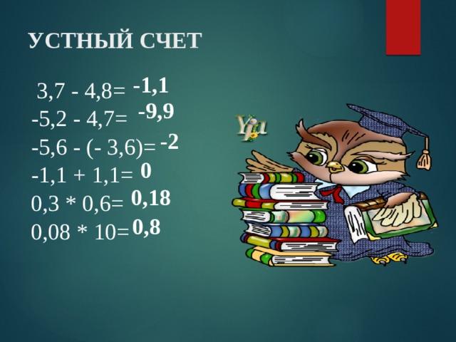 Устный счет -1,1  3,7 - 4,8=   -5,2 - 4,7= -5,6 - (- 3,6)= -1,1 + 1,1= 0,3 * 0,6= 0,08 * 10=  -9,9 -2 0 0,18 0,8