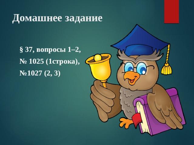 Домашнее задание § 37, вопросы 1–2, № 1025 (1строка), № 1027 (2, 3)