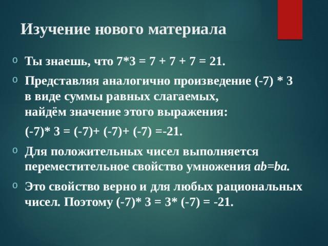 Изучение нового материала Ты знаешь, что 7*3 = 7 + 7 + 7 = 21. Представляя аналогично произведение (-7) * 3 в виде суммы равных слагаемых, найдём значение этого выражения:  (-7)* 3 = (-7)+ (-7)+ (-7) =-21.