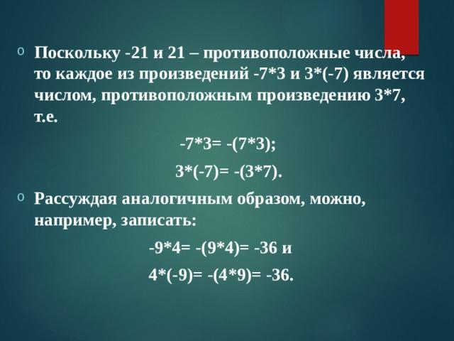 Поскольку -21 и 21 – противоположные числа, то каждое из произведений -7*3 и 3*(-7) является числом, противоположным произведению 3*7, т.е.  -7*3= -(7*3);  3*(-7)= -(3*7). Рассуждая аналогичным образом, можно, например, записать: