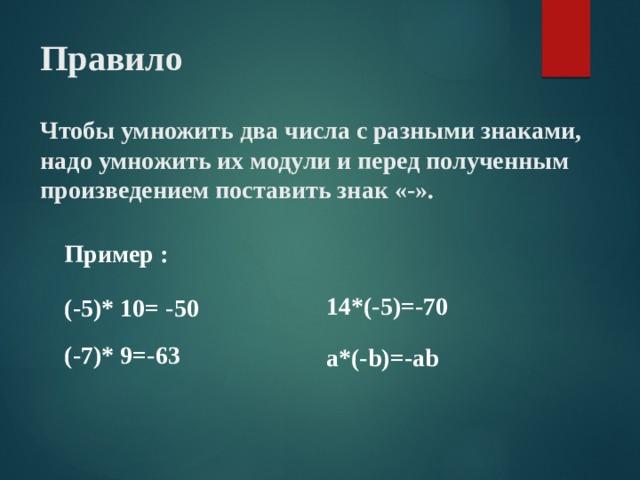 Правило   Чтобы умножить два числа с разными знаками, надо умножить их модули и перед полученным произведением поставить знак «-». Пример : 14*(-5)=-70 (-5)* 10= -50 (-7)* 9=-63 a*(-b)=-ab