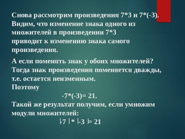 Снова рассмотрим произведения 7*3 и 7*(-3).  Видим, что изменение знака одного из множителей в произведении 7*3  приводит к изменению знака самого произведения. А если поменять знак у обоих множителей? Тогда знак произведения поменяется дважды, т.е. остается неизменным. Поэтому  -7*(-3)= 21. Такой же результат получим, если умножим модули множителей:  -7 * -3 = 21