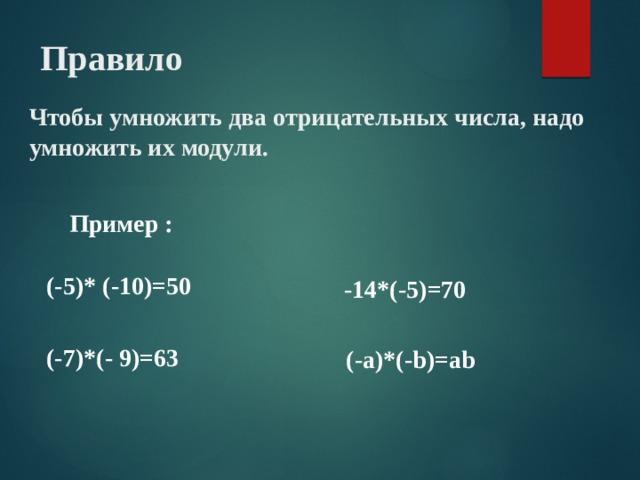 Правило Чтобы умножить два отрицательных числа, надо умножить их модули. Пример : (-5)* (-10)=50 -14*(-5)=70 (-7)*(- 9)=63 (-a)*(-b)=ab
