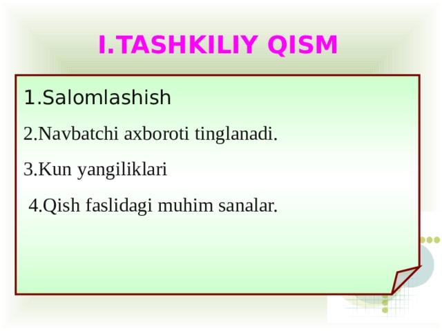 I.TASHKILIY QISM 1.Salomlashish 2.Navbatchi axboroti tinglanadi. 3.Kun yangiliklari  4.Qish faslidagi muhim sanalar.