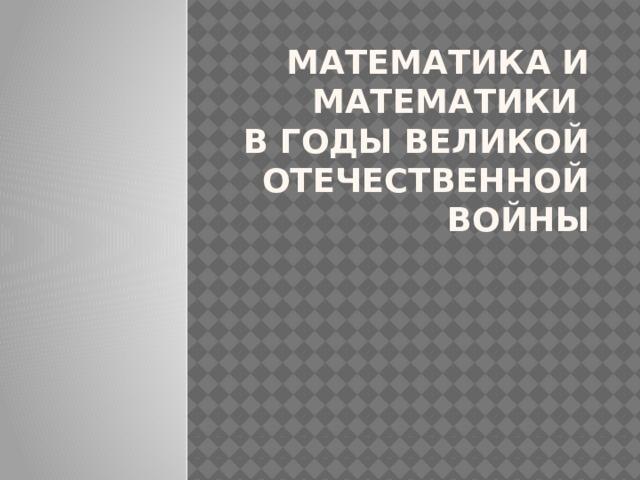 Математика и математики  в годы Великой Отечественной войны