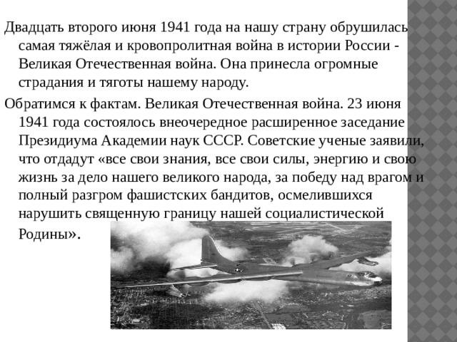 Двадцать второго июня 1941 года на нашу страну обрушилась самая тяжёлая и кровопролитная война в истории России - Великая Отечественная война. Она принесла огромные страдания и тяготы нашему народу. Обратимся к фактам. Великая Отечественная война. 23 июня 1941 года состоялось внеочередное расширенное заседание Президиума Академии наук СССР. Советские ученые заявили, что отдадут «все свои знания, все свои силы, энергию и свою жизнь за дело нашего великого народа, за победу над врагом и полный разгром фашистских бандитов, осмелившихся нарушить священную границу нашей социалистической Родины ».
