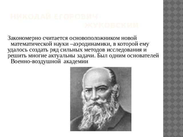 Николай Егорович  Жуковский Закономерно считается основоположником новой  математической науки –аэродинамики, в которой ему удалось создать ряд сильных методов исследования и решить многие актуальны задачи. Был одним основателей Военно-воздушной академии