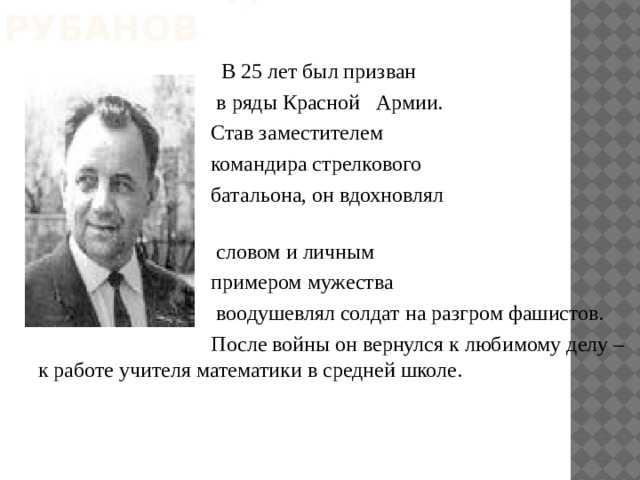 Сергей Федорович Рубанов  В 25 лет был призван  в ряды Красной Армии.  Став заместителем  командира стрелкового  батальона, он вдохновлял  словом и личным  примером мужества  воодушевлял солдат на разгром фашистов.  После войны он вернулся к любимому делу – к работе учителя математики в средней школе.
