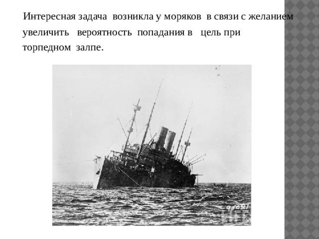 Интересная задача возникла у моряков в связи с желанием  увеличить вероятность попадания в цель при  торпедном залпе.