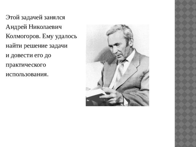 Этой задачей занялся Андрей Николаевич Колмогоров. Ему удалось найти решение задачи и довести его до практического использования.