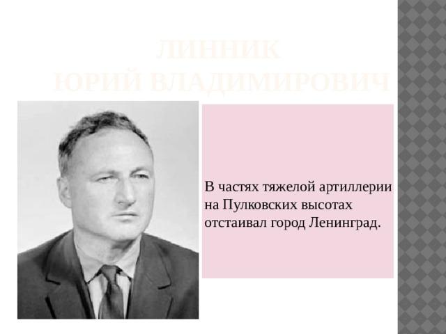 Линник  Юрий Владимирович В частях тяжелой артиллерии на Пулковских высотах отстаивал город Ленинград.
