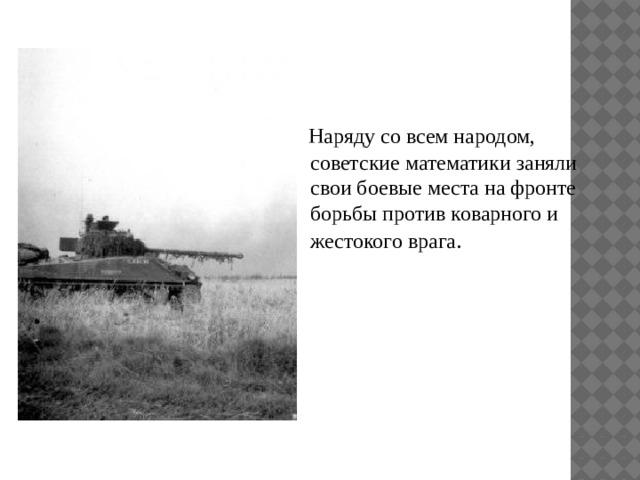 Наряду со всем народом, советские математики заняли свои боевые места на фронте борьбы против коварного и жестокого врага .