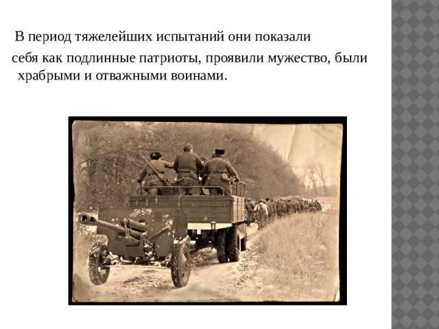 В период тяжелейших испытаний они показали  себя как подлинные патриоты, проявили мужество, были храбрыми и отважными воинами.