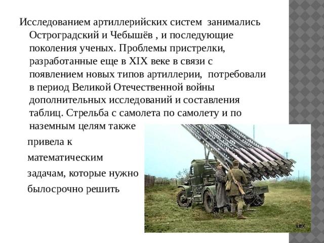 Исследованием артиллерийских систем занимались Остроградский и Чебышёв , и последующие поколения ученых. Проблемы пристрелки, разработанные еще в XIX веке в связи с появлением новых типов артиллерии, потребовали в период Великой Отечественной войны дополнительных исследований и составления таблиц. Стрельба с самолета по самолету и по наземным целям также  привела к  математическим  задачам, которые нужно  былосрочно решить
