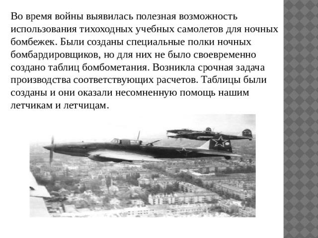 Во время войны выявилась полезная возможность использования тихоходных учебных самолетов для ночных бомбежек. Были созданы специальные полки ночных бомбардировщиков, но для них не было своевременно создано таблиц бомбометания. Возникла срочная задача производства соответствующих расчетов. Таблицы были созданы и они оказали несомненную помощь нашим летчикам и летчицам.