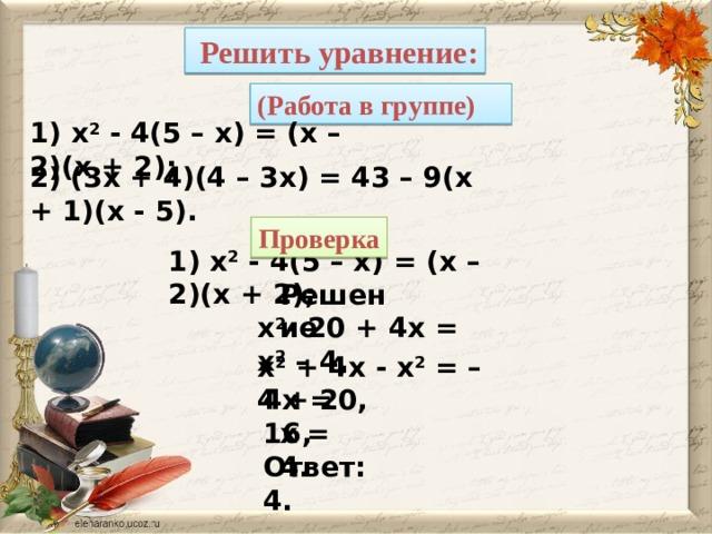 Решить уравнение: (Работа в группе) 1) x 2 - 4(5 – x) = (x – 2)(x + 2); 2) (3x + 4)(4 – 3x) = 43 – 9(x + 1)(x - 5). Проверка 1) x 2 - 4(5 – x) = (x – 2)(x + 2); Решение x 2 - 20 + 4x = x 2 – 4, x 2 + 4x - x 2 = – 4 + 20, 4x = 16, x = 4. Ответ: 4.