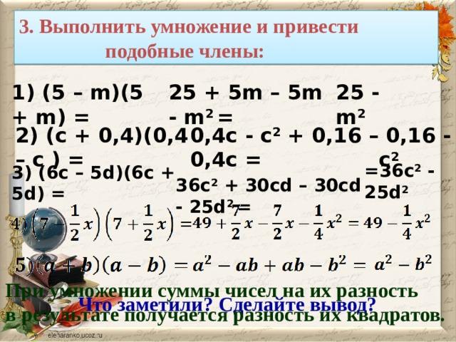 3. Выполнить умножение и привести  подобные члены:    25 + 5m – 5m - m 2 = 25 - m 2 1) (5 – m)(5 + m) =  0,16 - с 2 0,4с - с 2 + 0,16 – 0,4с = 2) (c + 0,4)(0,4 – с ) = =36c 2 - 25d 2 3) (6с – 5d)(6c + 5d) = 36c 2 + 30cd – 30cd - 25d 2 = При умножении суммы чисел на их разность в результате получается разность их квадратов. Что заметили? Сделайте вывод?