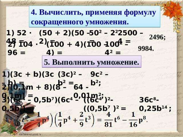 4. Вычислить, применяя формулу сокращенного умножения. 2500 – 4 = 50 2 – 2 2 = (50 + 2)(50 – 2) = 1) 52 · 48 = 2496; 100 2 – 4 2 = (100 + 4)(100 – 4) = 2) 104 · 96 = 9984. 5. Выполнить умножение. 1)(3c + b)(3c – b) = (3c) 2 – b 2 = 9c 2 – b 2 ; 2)(0,1m + 8)(8 – 0,1m) = 64 - 0,01m 2 ; 36c 8 - 0,25b 14 ; ((6c 4 ) 2 - ((0,5b 7 ) 2 = 3)(6c 4 – 0,5b 7 )(6c 4 – 0,5b 7 )=