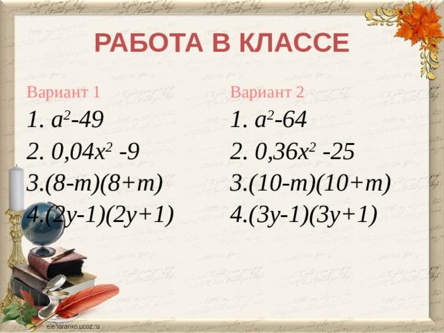 РАБОТА В КЛАССЕ Вариант 2 Вариант 1 1.  а 2 -49 1.  а 2 -64 2. 0,36х 2 -25 2. 0,04х 2 -9 3.(8-m)(8+m) 3.(10-m)(10+m) 4.(2у-1)(2у+1) 4.(3у-1)(3у+1)