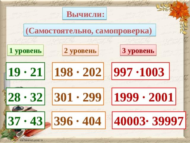 Вычисли: (Самостоятельно, самопроверка) 1 уровень 2 уровень 3 уровень 19 · 21 198 · 202 997 ·1003 28 · 32 301 · 299 1999 · 2001 37 · 43 396 · 404 40003· 39997