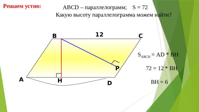 Решаем устно: АBCD – параллелограмм; S = 72  Какую высоту параллелограмма можем найти? 12 В С S ABCD = АD * BH 72 = 12 * BH Р А H BH = 6 D 11