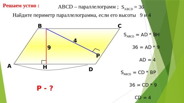 Решаем устно : АBCD – параллелограмм ; S ABCD = 36  Найдите периметр параллелограмма, если его высоты 9 и 4 В С S ABCD = АD * BH 4 9 36 = AD * 9 Р AD = 4 А H D Л.И. Звавич, Е.В. Потоскуев «Тестовые задания по геометрии» S ABCD = СD * BР 36 = СD * 9 Р - ? СD = 4 12 12
