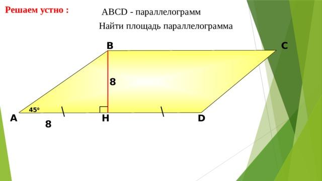 Решаем устно : АBCD - параллелограмм  Найти площадь параллелограмма В С 8 45 0 D H А Н.Ф. Гаврилова «Поурочные разработки по геометрии: 8 класс» 8 13 13