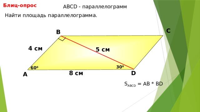 Блиц-опрос АBCD - параллелограмм Найти площадь параллелограмма. С В 4 см 5 см 30 0 60 0 D 8 см А Н.Ф. Гаврилова «Поурочные разработки по геометрии: 8 класс» S ABCD = АВ * BD 13 13