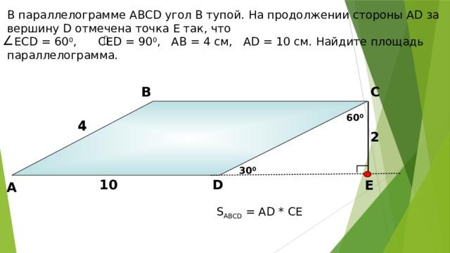 В параллелограмме АВСD угол В тупой. На продолжении стороны АD за вершину D отмечена точка Е так, что  ЕСD = 60 0 , СЕD = 90 0 , АВ = 4 см, АD = 10 см. Найдите площадь параллелограмма. В С 60 0 4 4 2 Б.Г. Зив, В.М. Мейлер «Дидактические материалы по геометрии для 8 класса» 30 0 D 10 Е А S ABCD = АD * СЕ 15 15
