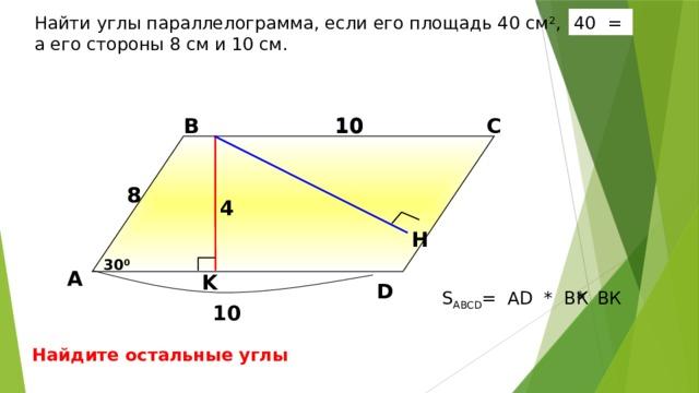 40 = Найти углы параллелограмма, если его площадь 40 см 2 , а его стороны 8 см и 10 см. 10 В С 10 8 8 4  H Б.Г. Зив, В.М. Мейлер «Дидактические материалы по геометрии для 8 класса». 30 0 А K D * BК S ABCD = AD * BК 10 Найдите остальные углы 16 16