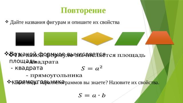 Повторение Дайте названия фигурам и опишите их свойства По какой формуле вычисляется площадь   - квадрата  - прямоугольника