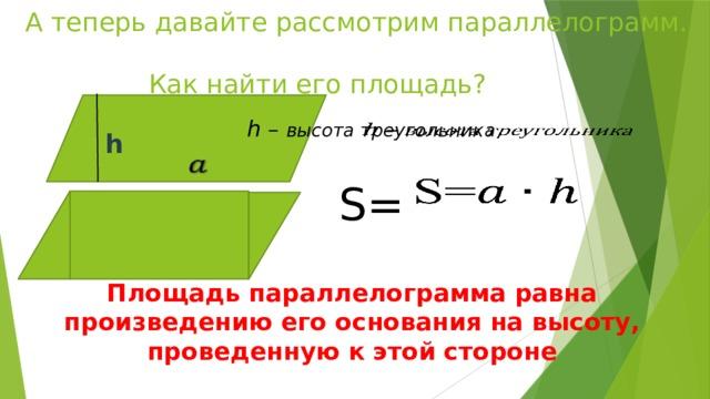 А теперь давайте рассмотрим параллелограмм.  Как найти его площадь? h – высота треугольника   S= h  Площадь параллелограмма равна произведению его основания на высоту, проведенную к этой стороне