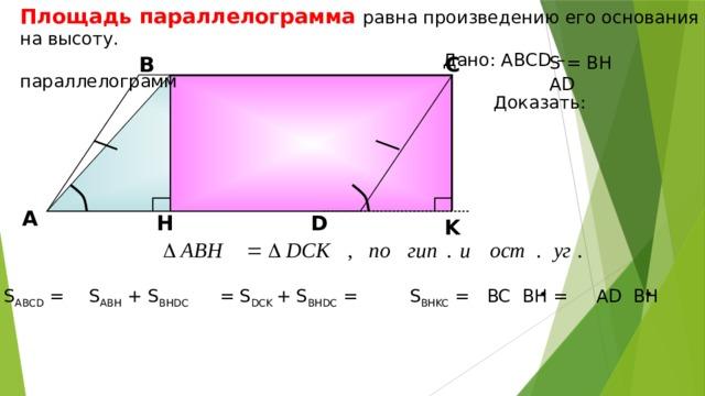 Площадь параллелограмма равна произведению его основания на высоту.  Дано: АВСD –параллелограмм  Доказать: В С S = BH AD А H D K S ABH + S BHDC = S DCK + S BHDC = S BHKC = BC BH = S ABCD = AD BH  7