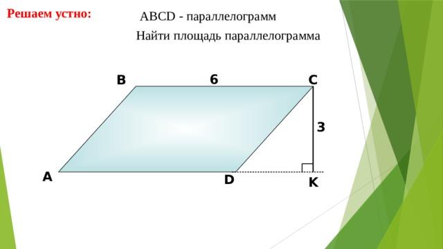 Решаем устно: АBCD - параллелограмм  Найти площадь параллелограмма 6 В С 3 А D K 9