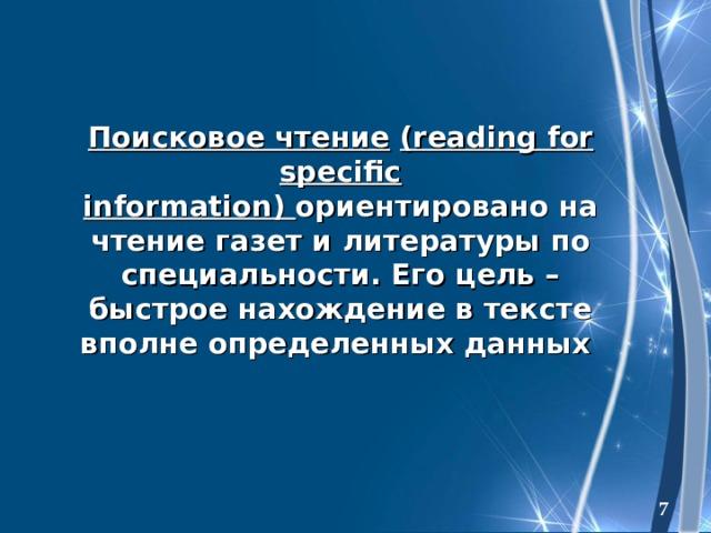Поисковое чтение  (reading for specific information) ориентировано на чтение газет и литературы по специальности. Его цель – быстрое нахождение в тексте вполне определенных данных