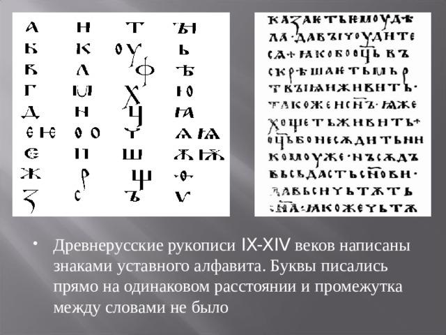 Древнерусские рукописи IX-XIV веков написаны знаками уставного алфавита. Буквы писались прямо на одинаковом расстоянии и промежутка между словами не было