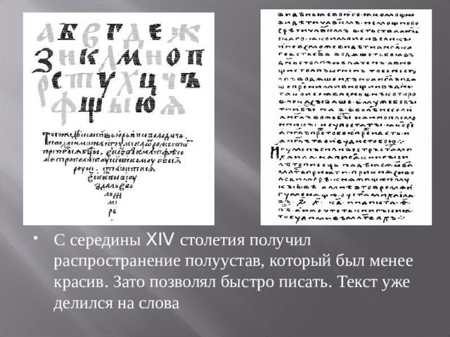 С середины XIV столетия получил распространение полуустав, который был менее красив. Зато позволял быстро писать. Текст уже делился на слова