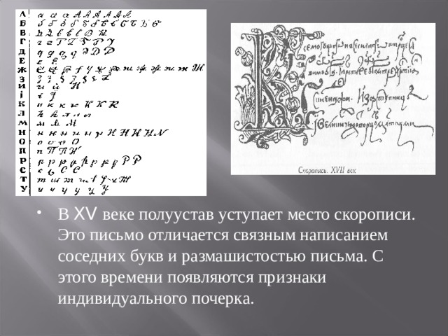 В XV веке полуустав уступает место скорописи. Это письмо отличается связным написанием соседних букв и размашистостью письма. С этого времени появляются признаки индивидуального почерка.
