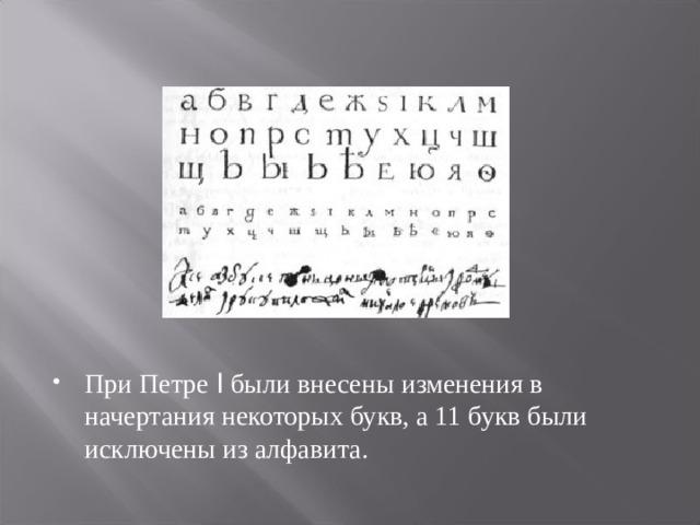 При Петре I были внесены изменения в начертания некоторых букв, а 11 букв были исключены из алфавита.