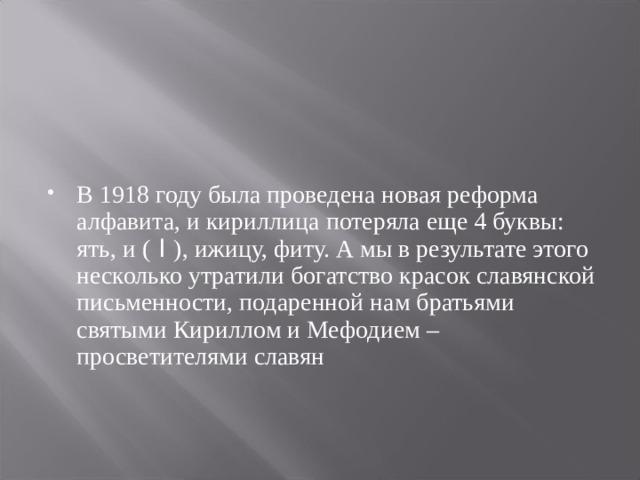 В 1918 году была проведена новая реформа алфавита, и кириллица потеряла еще 4 буквы: ять, и ( I ), ижицу, фиту. А мы в результате этого несколько утратили богатство красок славянской письменности, подаренной нам братьями святыми Кириллом и Мефодием – просветителями славян