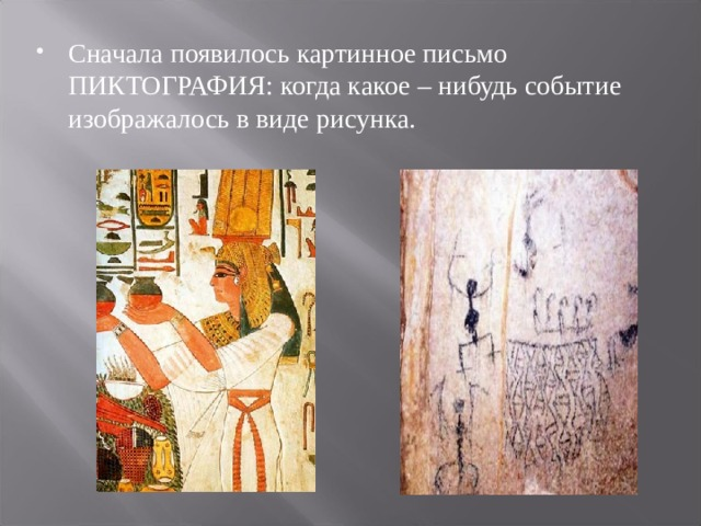 Сначала появилось картинное письмо ПИКТОГРАФИЯ: когда какое – нибудь событие изображалось в виде рисунка.