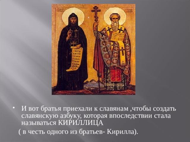 И вот братья приехали к славянам ,чтобы создать славянскую азбуку, которая впоследствии стала называться КИРИЛЛИЦА